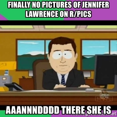 south park it's gone - finally no pictures of jennifer lawrence on r/pics aaannndddd there she is