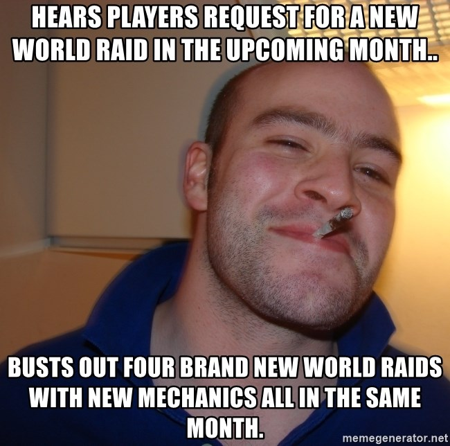 Good Guy Greg - Hears players request for a new world raid in the upcoming month.. Busts out four brand new world raids with new mechanics all in the same month.