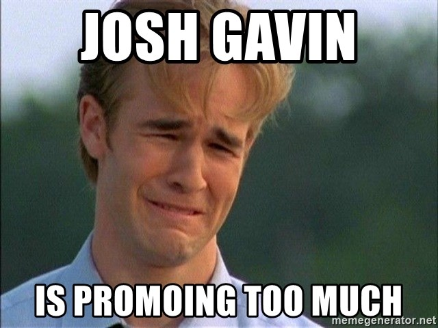 Crying Man - Josh Gavin  is promoing too much