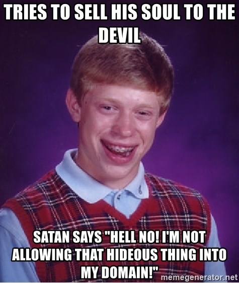 "Bad Luck Brian - Tries to sell his soul to the devil Satan says ""Hell no! I'm not allowing that hideous thing into my domain!"""