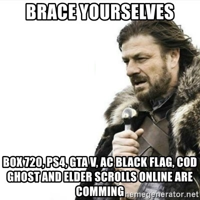 Prepare yourself - brace yourselves box 720, ps4, gta v, ac black flag, cod ghost and elder scrolls online are comming