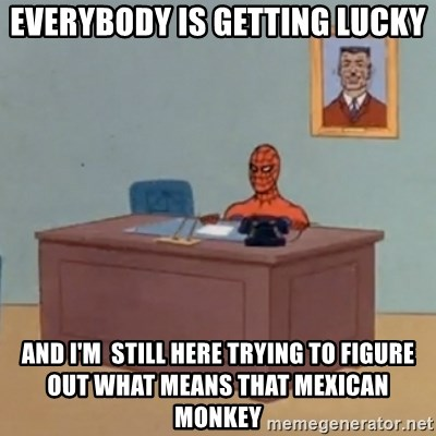 Spidey Meme - Everybody is getting lucky and i'm  still here trying to figure out what means that mexican monkey