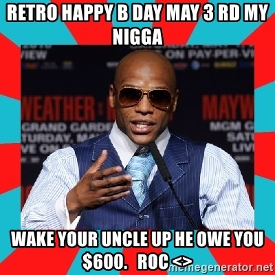 Floyd mayweather - RETRO HAPPY B DAY MAY 3 RD MY NIGGA  WAKE YOUR UNCLE UP HE OWE YOU $600.   ROC <>