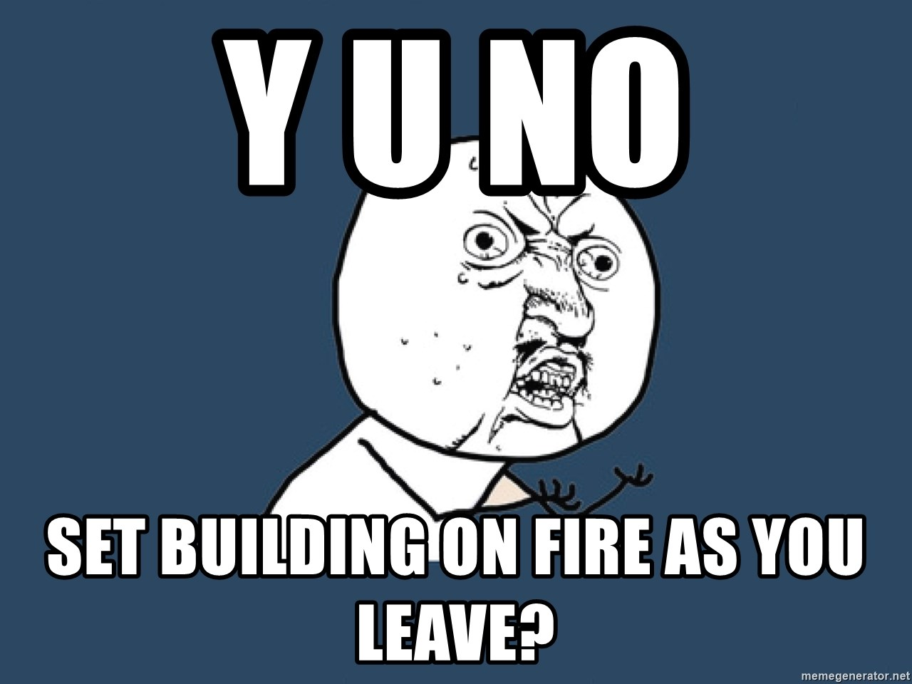 Y U No - Y U No set building on fire as you leave?