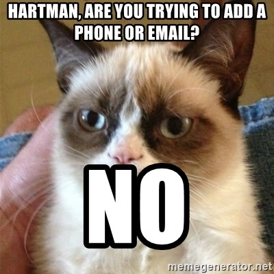 Grumpy Cat  - Hartman, are you trying to add a phone or email? no
