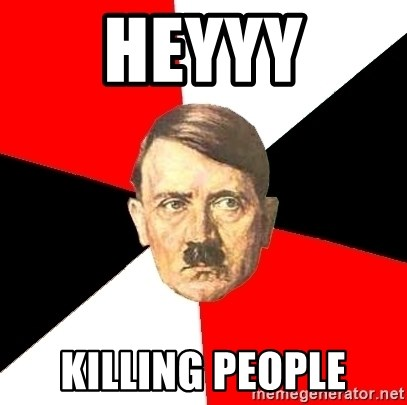 Advice Hitler - HEYYY KILLING PEOPLE