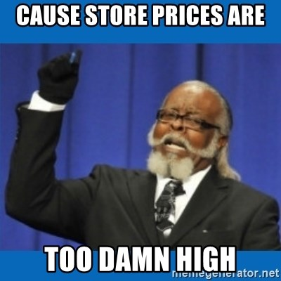 Too damn high - cause store prices are too damn high