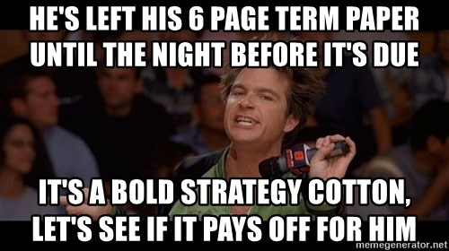 Bold Move Cotton - He's left his 6 page term paper until the night before it's due it's a bold strategy cotton, let's see if it pays off for him