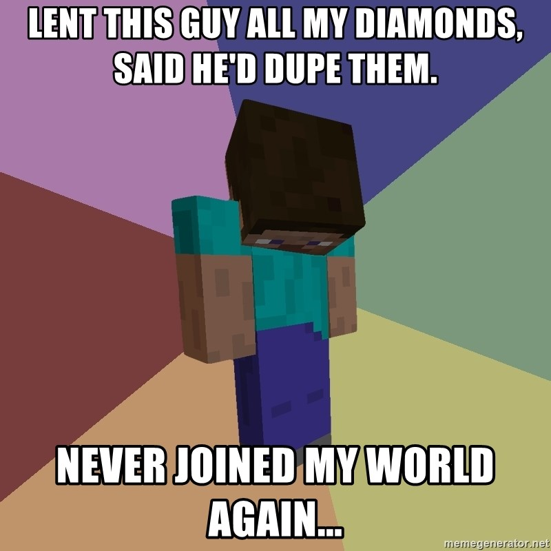 Depressed Minecraft Guy - LENT THIS GUY ALL MY DIAMONDS, SAID HE'D DUPE THEM. NEVER JOINED MY WORLD AGAIN...