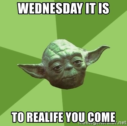 Advice Yoda Gives - wednesday it is to realife you come