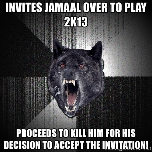 Insanity Wolf - invites jamaal over to play 2k13 proceeds to kill him for his decision to accept the invitation!