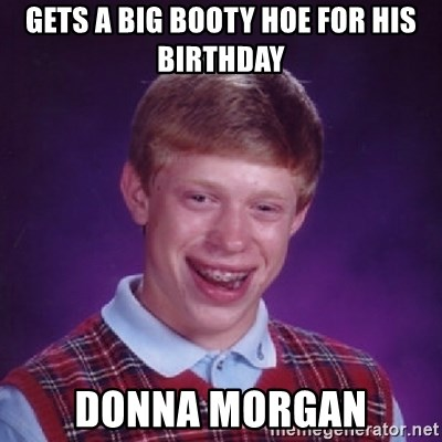 Bad Luck Brian - Gets a big booty hoe for his birthday donna morgan