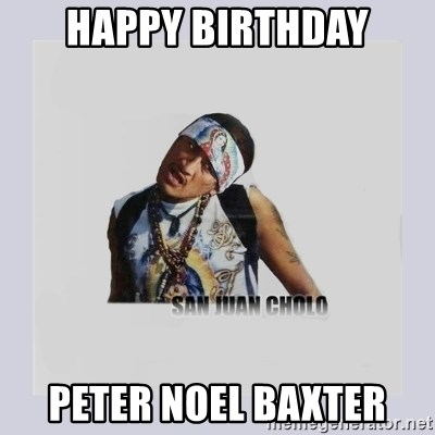 san juan cholo - HAPPY BIRTHDAY PETER NOEL BAXTER
