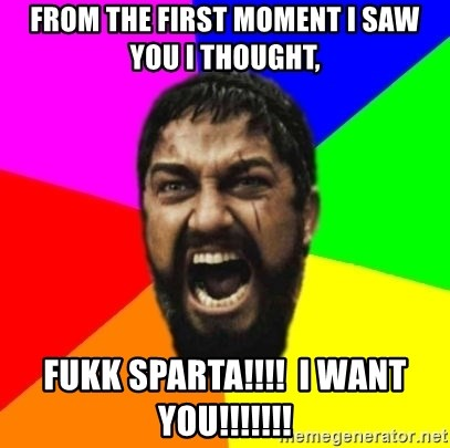sparta - from the first moment i saw you i thought, fukk sparta!!!!  i want you!!!!!!!