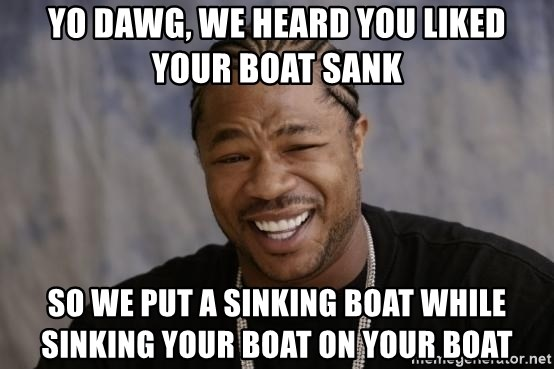 xzibit-yo-dawg - YO dawg, we heard you liked your boat sank so we put a sinking boat while sinking your boat on your boat