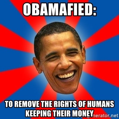 Obama - OBAMAFIED: TO REMOVE THE RIGHTS OF HUMANS  KEEPING THEIR MONEY