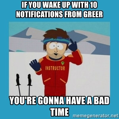 you're gonna have a bad time guy - If you wake up with 10 notifications from Greer You're gonna have a bad time