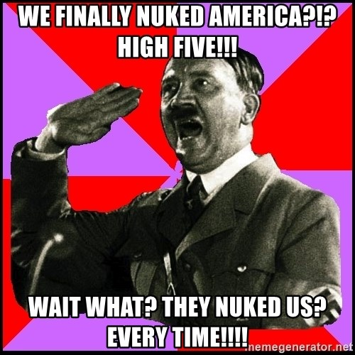 High five Girl - WE FINALLY NUKED AMERICA?!? HIGH FIVE!!! WAIT WHAT? THEY NUKED US? EVERY TIME!!!!