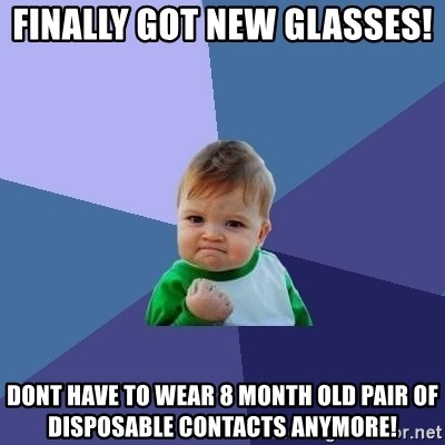 Success Kid - Finally got new glasses!  Dont have to wear 8 month old pair of disposable contacts anymore!