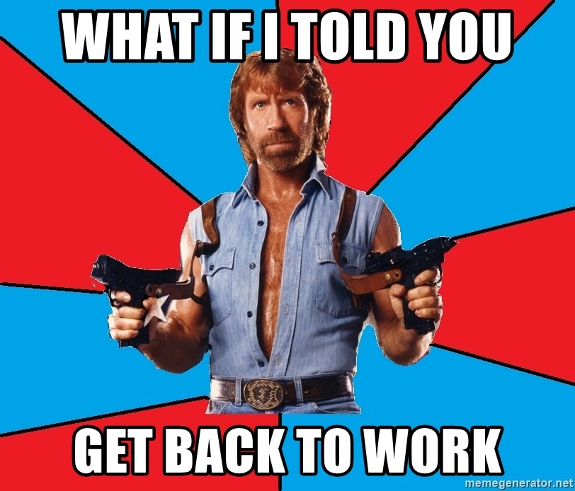 Chuck Norris  - What if I told you Get back to work