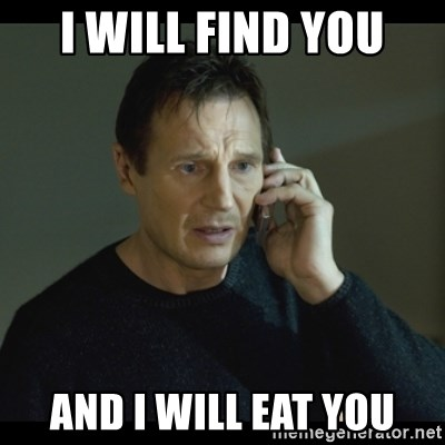 I will Find You Meme - I WILL FIND YOU AND I WILL EAT YOU