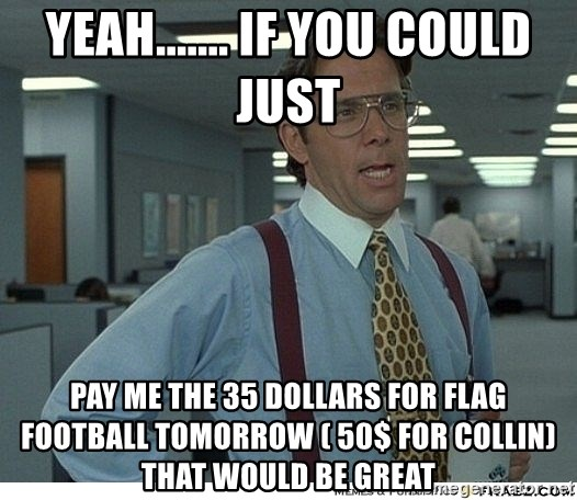 Yeah If You Could Just - yeah....... if you could just  pay me the 35 dollars for flag football tomorrow ( 50$ for collin) that would be great
