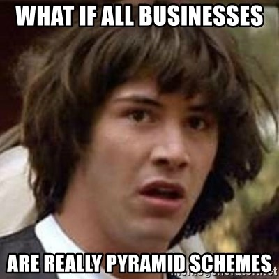 Conspiracy Keanu - What if all BUSINESSES  are really pyramid schemes
