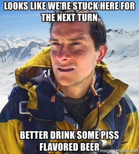 Bear Grylls Loneliness - LOOKS LIKE WE'RE STUCK HERE FOR THE NEXT TURN BETTER DRINK SOME PISS FLAVORED BEER