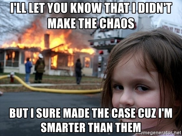 Disaster Girl - i'll let you know that i didn't make the chaos but I sure made the case cuz i'm smarter than them
