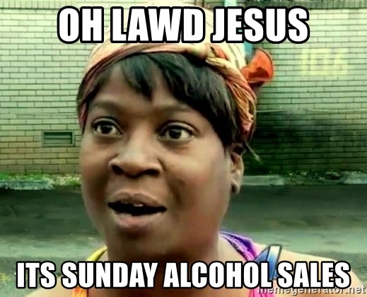oh lord jesus it's a fire! - Oh Lawd jesus Its sunday alcohol sales