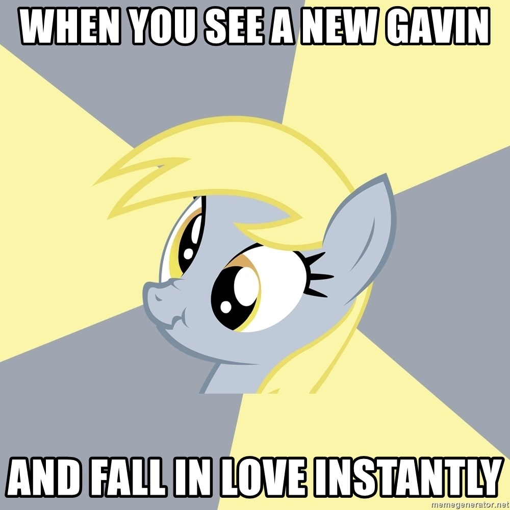 Badvice Derpy - WHEN YOU SEE A NEW GAVIN AND FALL IN LOVE INSTANTLY