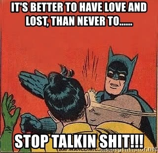 batman slap robin - it's better to have love and lost, than never to...... stop talkin shit!!!