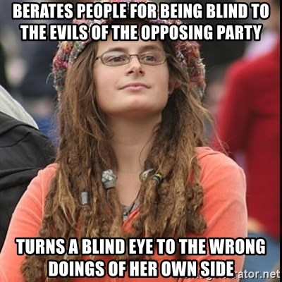 College Liberal - berates people for being blind to the evils of the opposing party turns a blind eye to the wrong doings of her own side