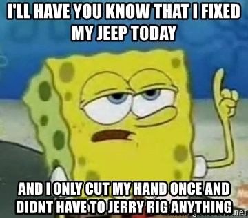Tough Spongebob - I'll have you know that i fixed my jeep today And i only cut my hand once and didnt have to jerry rig anything
