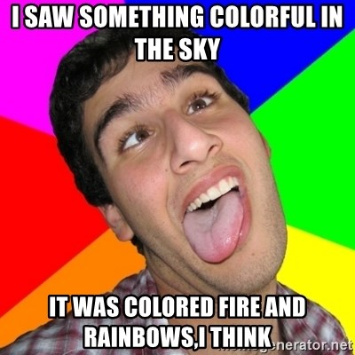 Retarded David - i saw something colorful in the sky  it was colored fire and rainbows,i think