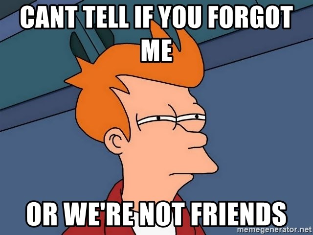 Futurama Fry - cant tell if you forgot me  or we're not friends