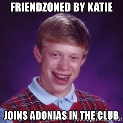 Bad Luck Brian - friendzoned by katie joins adonias in the club