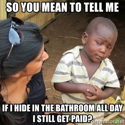Skeptical 3rd World Kid - So you mean to tell me  if i hide in the bathroom all day i still get paid?