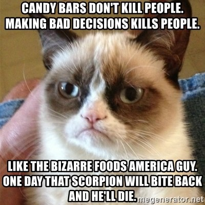 Grumpy Cat  - CAndy bars don't kill people. making bad decisions kills people. like the bizarre foods america guy. one day that scorpion will bite back and he'll die.