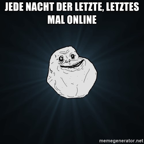 Forever Alone - jede nacht der letzte, letztes mal online
