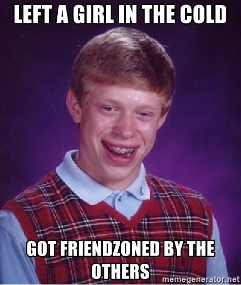 Bad Luck Brian - Left a girl in the cold Got friendZonED by the otheRs