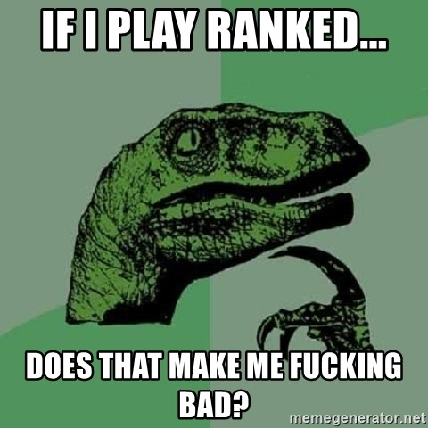 Philosoraptor - If i play ranked... does that make me fucking bad?