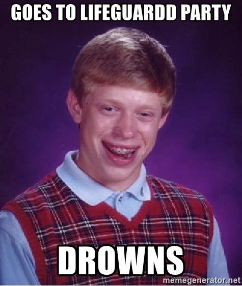 Bad Luck Brian - Goes to lifeguardd party drowns