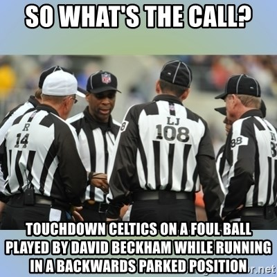 NFL Ref Meeting - So what's the call? touchdown celtics on a foul ball played by david beckham while running in a backwards parked position