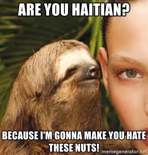 The Rape Sloth - are you haitian? because I'm gonna make you hate these nuts!