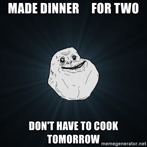 Forever Alone - made dinner     for two don't have to cook tomorrow