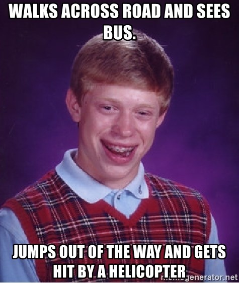 Bad Luck Brian - walks across road and sees bus.  jumps out of the way and gets hit by a helicopter