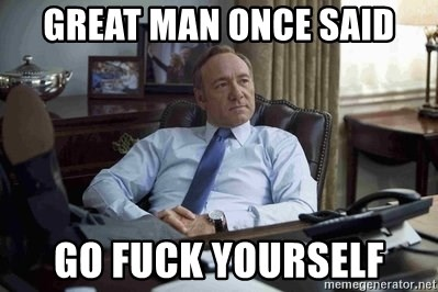 House of Cards - Great man once said Go fuck yourself