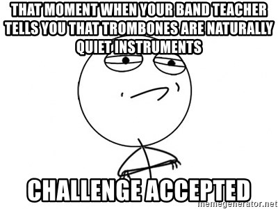 Challenge Accepted - That moment when your band teacher tells you that trombones are naturally quiet inStruments  Challenge accepted