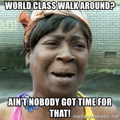 Ain't Nobody got time fo that - world class walk around? ain't nobody got time for that!